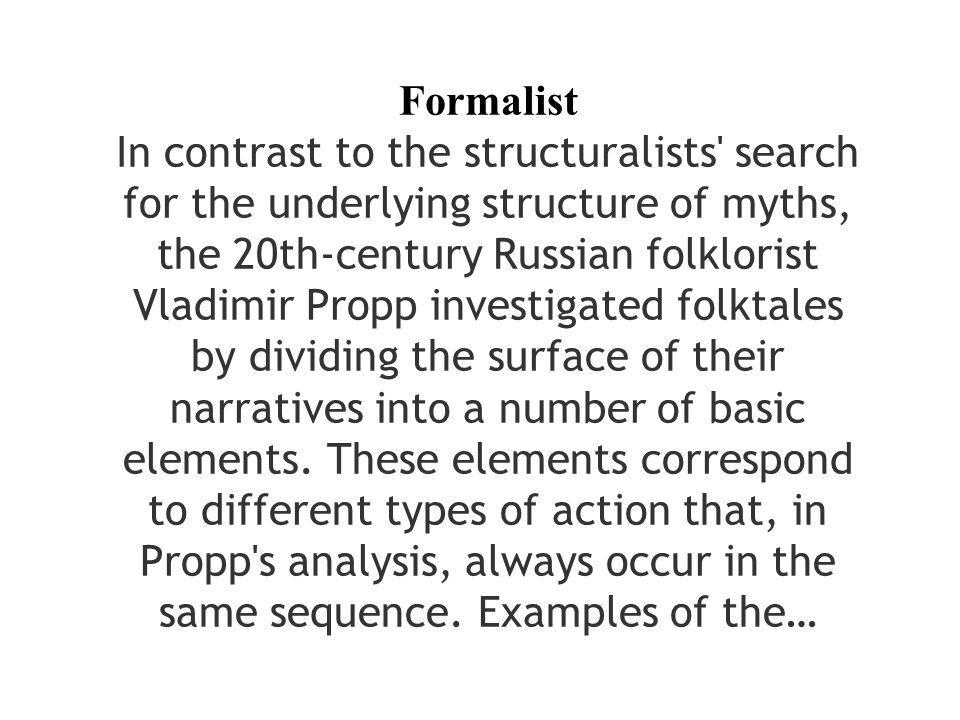 Formalist In contrast to the structuralists search for the underlying structure of myths, the 20th-century Russian folklorist Vladimir Propp investigated folktales by dividing the surface of their narratives into a number of basic elements.