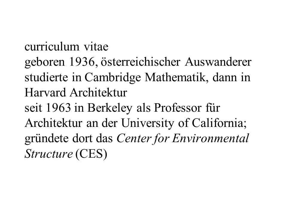 curriculum vitae geboren 1936, österreichischer Auswanderer studierte in Cambridge Mathematik, dann in Harvard Architektur seit 1963 in Berkeley als Professor für Architektur an der University of California; gründete dort das Center for Environmental Structure (CES)