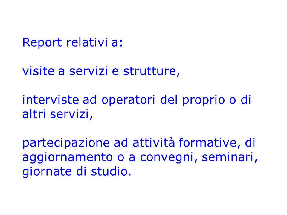 Report relativi a: visite a servizi e strutture, interviste ad operatori del proprio o di altri servizi,