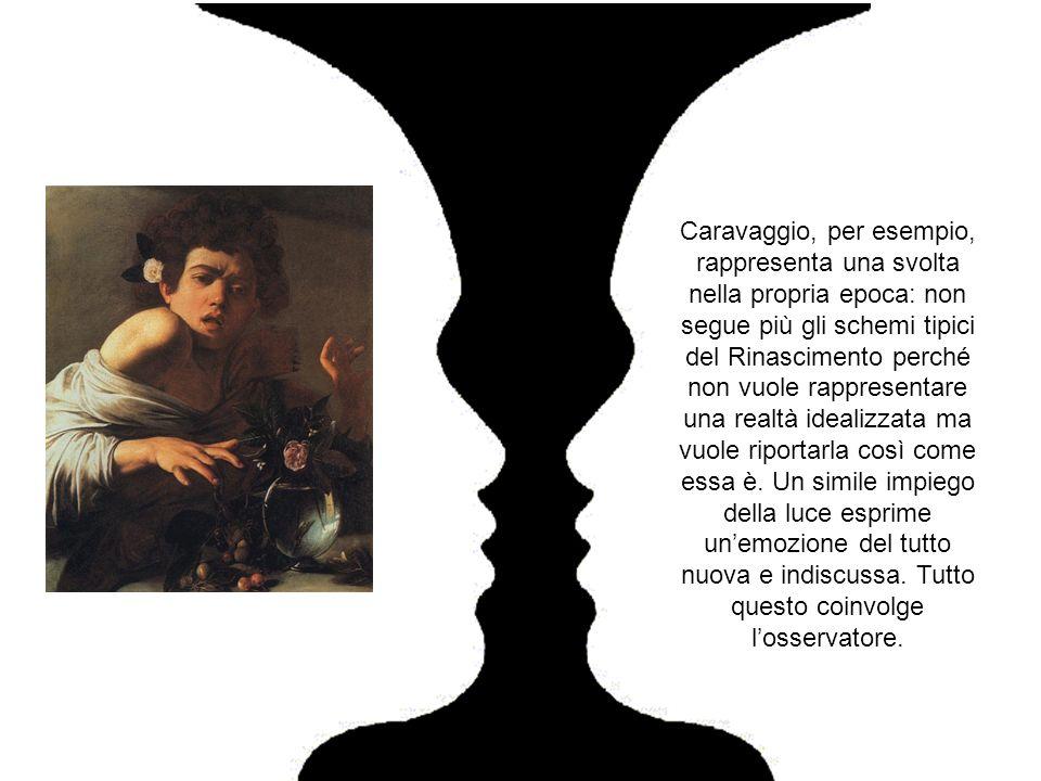 Caravaggio, per esempio, rappresenta una svolta nella propria epoca: non segue più gli schemi tipici del Rinascimento perché non vuole rappresentare una realtà idealizzata ma vuole riportarla così come essa è.