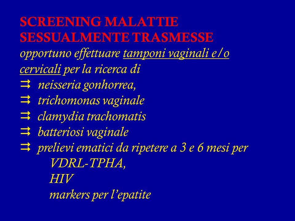 SCREENING MALATTIE SESSUALMENTE TRASMESSE opportuno effettuare tamponi vaginali e/o cervicali per la ricerca di  neisseria gonhorrea,  trichomonas vaginale  clamydia trachomatis  batteriosi vaginale  prelievi ematici da ripetere a 3 e 6 mesi per VDRL-TPHA, HIV markers per l'epatite