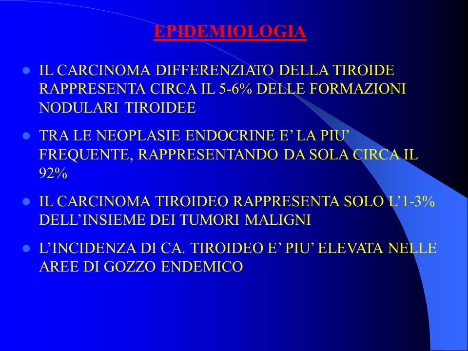 EPIDEMIOLOGIA IL CARCINOMA DIFFERENZIATO DELLA TIROIDE RAPPRESENTA CIRCA IL 5-6% DELLE FORMAZIONI NODULARI TIROIDEE.