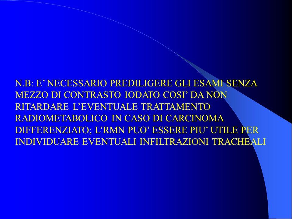 N.B: E' NECESSARIO PREDILIGERE GLI ESAMI SENZA MEZZO DI CONTRASTO IODATO COSI' DA NON RITARDARE L'EVENTUALE TRATTAMENTO RADIOMETABOLICO IN CASO DI CARCINOMA DIFFERENZIATO; L'RMN PUO' ESSERE PIU' UTILE PER INDIVIDUARE EVENTUALI INFILTRAZIONI TRACHEALI