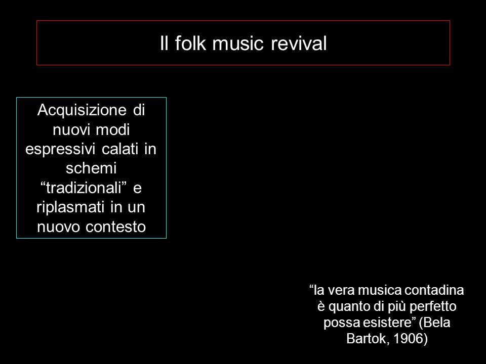 Il folk music revival Acquisizione di nuovi modi espressivi calati in schemi tradizionali e riplasmati in un nuovo contesto.