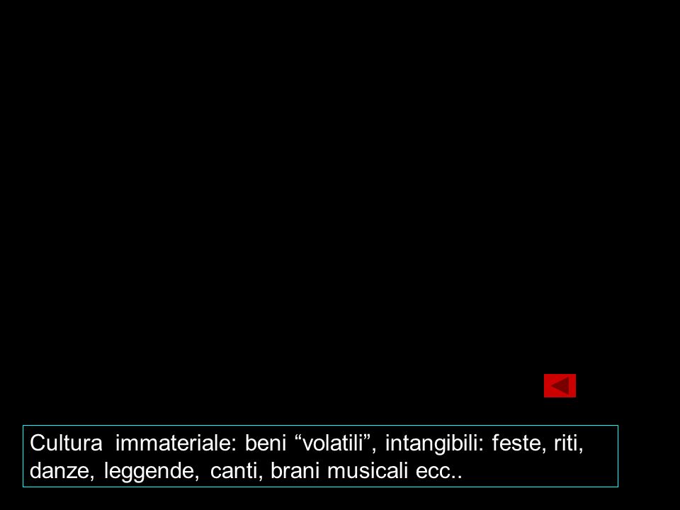 Cultura immateriale: beni volatili , intangibili: feste, riti, danze, leggende, canti, brani musicali ecc..