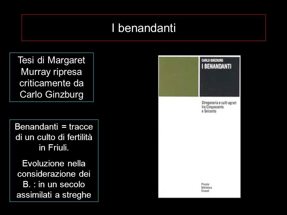 I benandanti Tesi di Margaret Murray ripresa criticamente da Carlo Ginzburg. Benandanti = tracce di un culto di fertilità in Friuli.