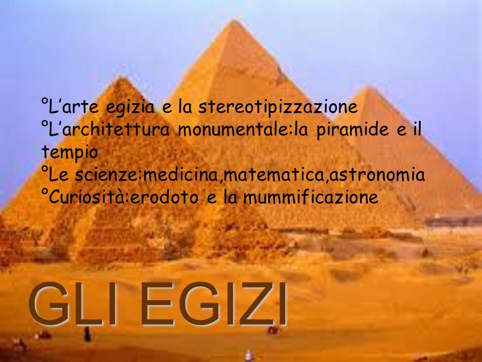 °L'arte egizia e la stereotipizzazione °L'architettura monumentale:la piramide e il tempio °Le scienze:medicina,matematica,astronomia °Curiosità:erodoto e la mummificazione
