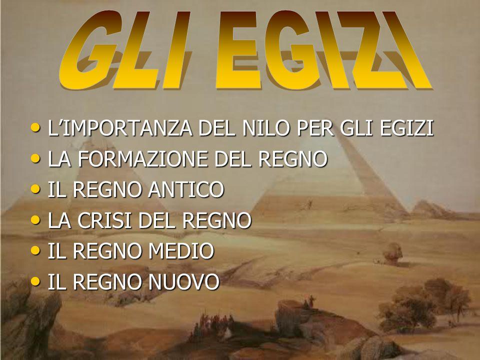 GLI EGIZI L'IMPORTANZA DEL NILO PER GLI EGIZI LA FORMAZIONE DEL REGNO