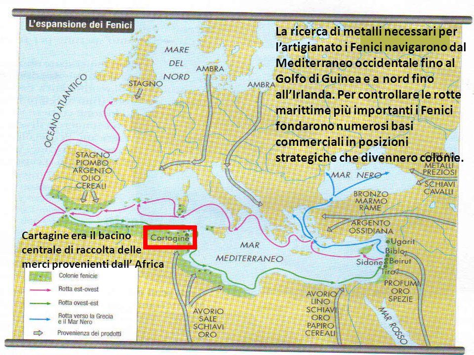 La ricerca di metalli necessari per l'artigianato i Fenici navigarono dal Mediterraneo occidentale fino al Golfo di Guinea e a nord fino all'Irlanda. Per controllare le rotte marittime più importanti i Fenici fondarono numerosi basi commerciali in posizioni strategiche che divennero colonie.