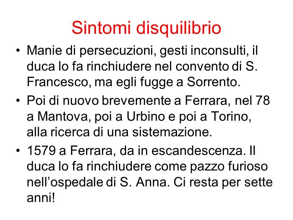 Sintomi disquilibrio Manie di persecuzioni, gesti inconsulti, il duca lo fa rinchiudere nel convento di S. Francesco, ma egli fugge a Sorrento.