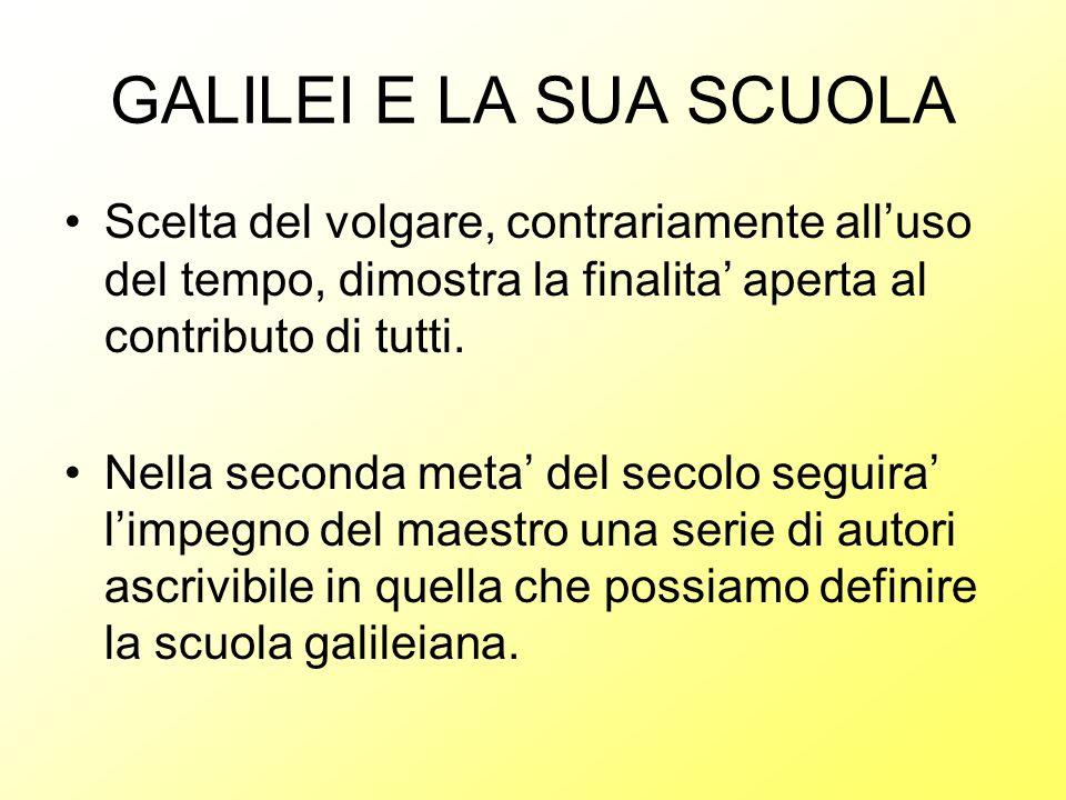GALILEI E LA SUA SCUOLA Scelta del volgare, contrariamente all'uso del tempo, dimostra la finalita' aperta al contributo di tutti.