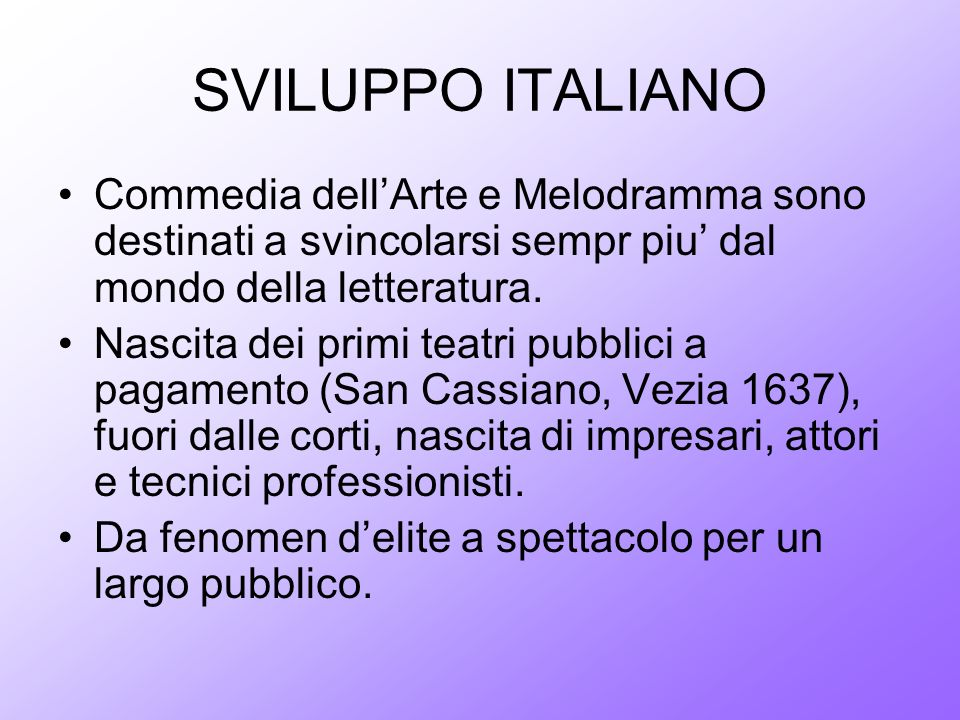 SVILUPPO ITALIANO Commedia dell'Arte e Melodramma sono destinati a svincolarsi sempr piu' dal mondo della letteratura.