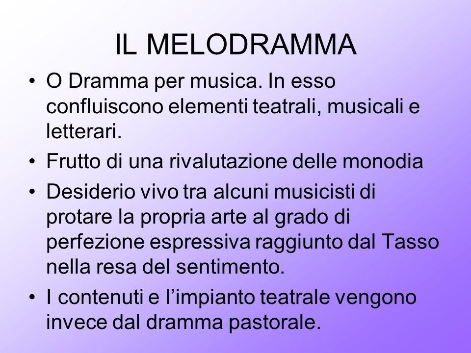 IL MELODRAMMA O Dramma per musica. In esso confluiscono elementi teatrali, musicali e letterari. Frutto di una rivalutazione delle monodia.