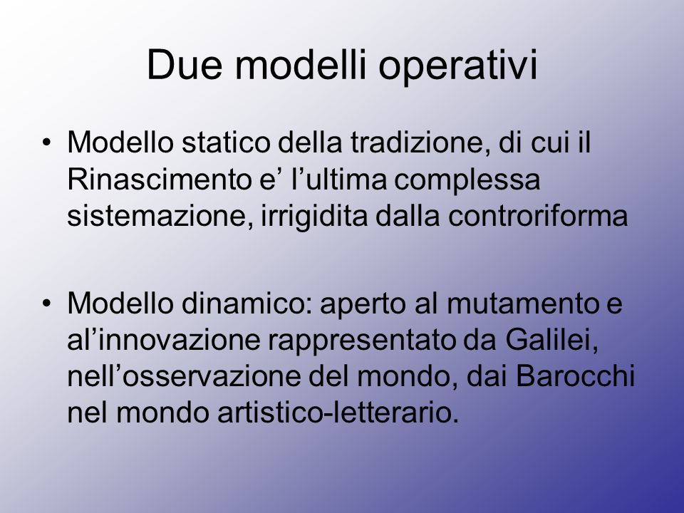 Due modelli operativi Modello statico della tradizione, di cui il Rinascimento e' l'ultima complessa sistemazione, irrigidita dalla controriforma.