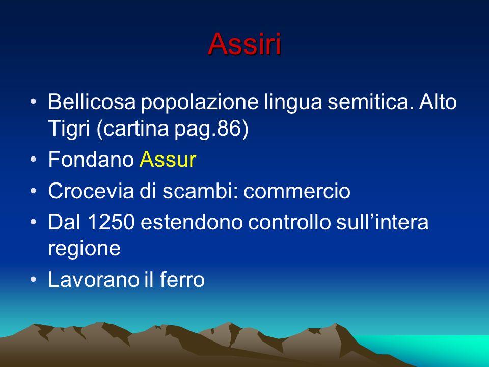 AssiriBellicosa popolazione lingua semitica. Alto Tigri (cartina pag.86) Fondano Assur. Crocevia di scambi: commercio.