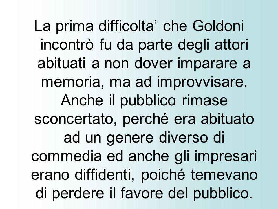 La prima difficolta' che Goldoni incontrò fu da parte degli attori abituati a non dover imparare a memoria, ma ad improvvisare.