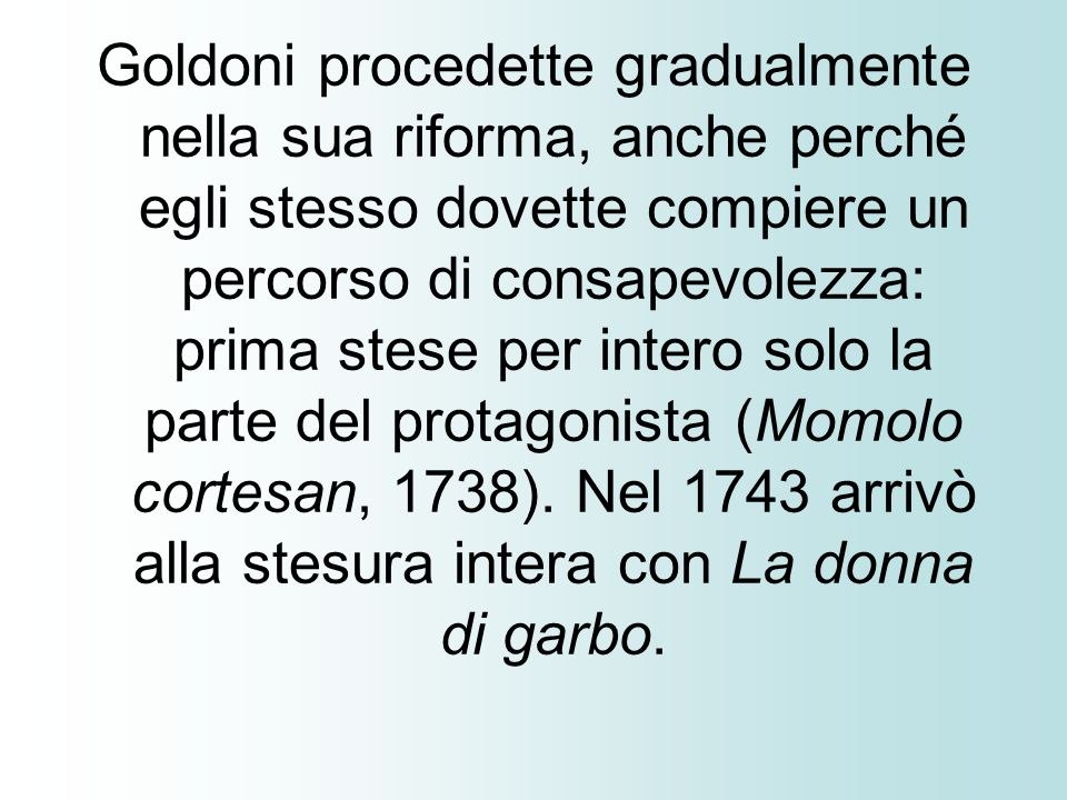 Goldoni procedette gradualmente nella sua riforma, anche perché egli stesso dovette compiere un percorso di consapevolezza: prima stese per intero solo la parte del protagonista (Momolo cortesan, 1738).