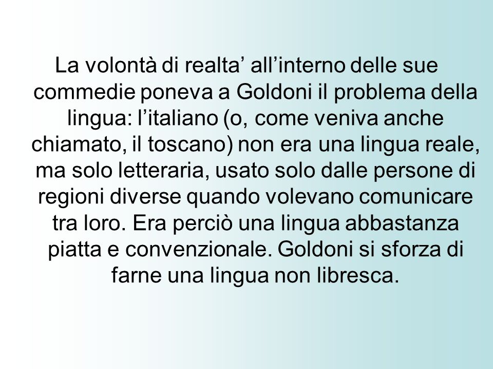 La volontà di realta' all'interno delle sue commedie poneva a Goldoni il problema della lingua: l'italiano (o, come veniva anche chiamato, il toscano) non era una lingua reale, ma solo letteraria, usato solo dalle persone di regioni diverse quando volevano comunicare tra loro.