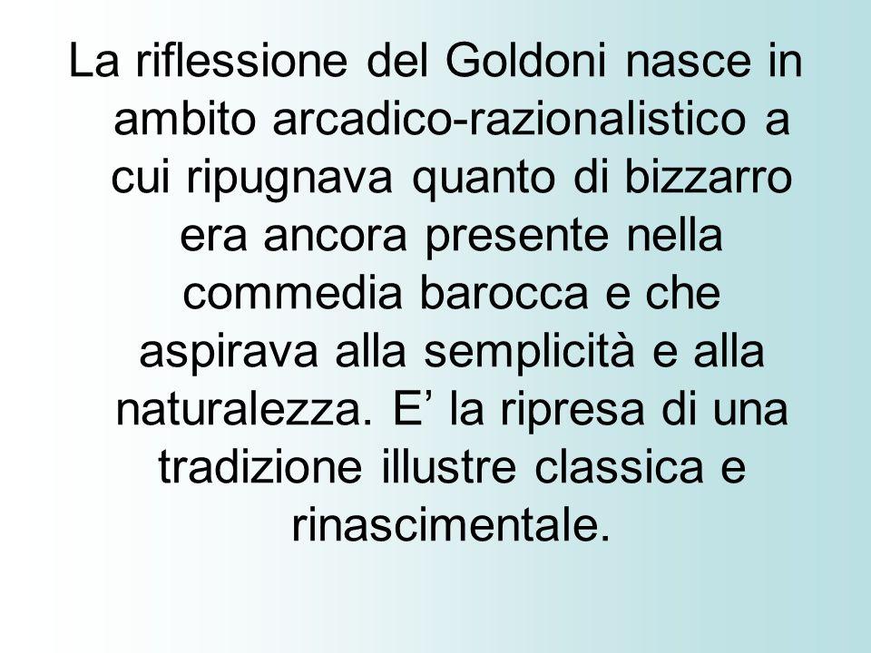 La riflessione del Goldoni nasce in ambito arcadico-razionalistico a cui ripugnava quanto di bizzarro era ancora presente nella commedia barocca e che aspirava alla semplicità e alla naturalezza.