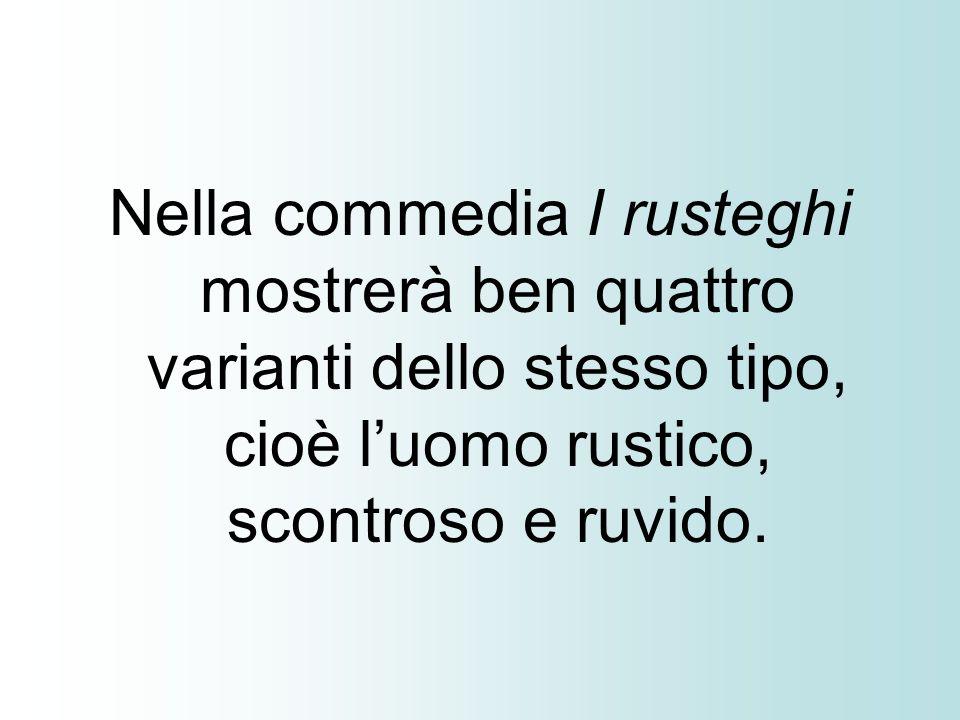 Nella commedia I rusteghi mostrerà ben quattro varianti dello stesso tipo, cioè l'uomo rustico, scontroso e ruvido.