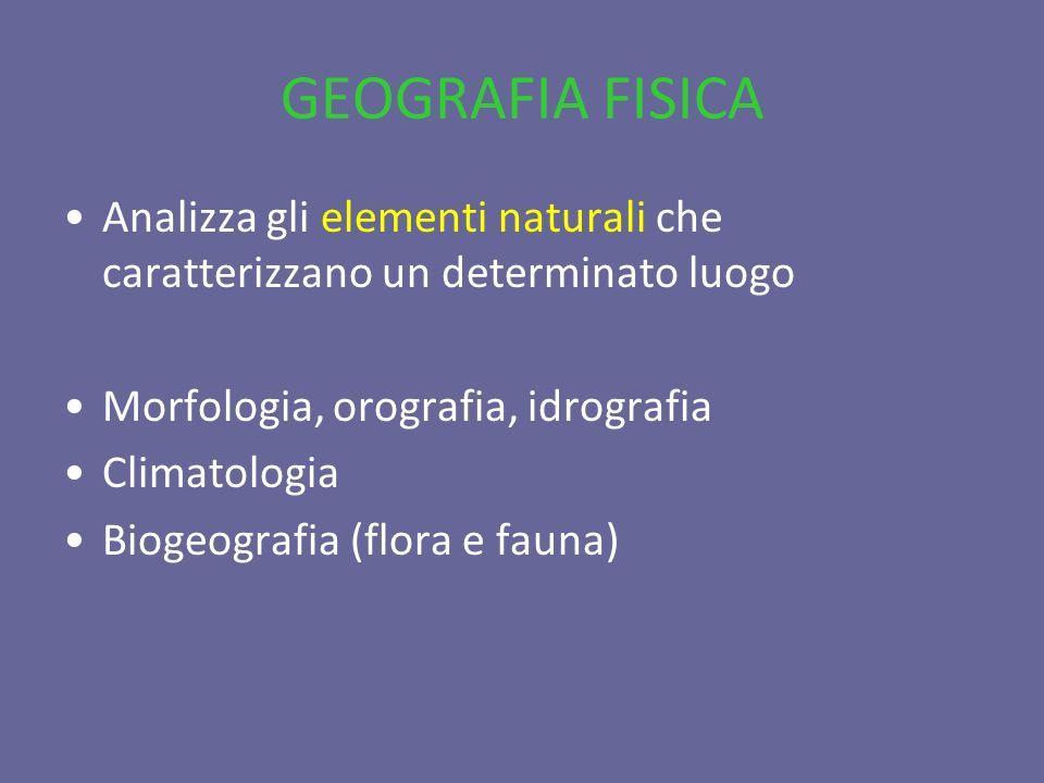 GEOGRAFIA FISICA Analizza gli elementi naturali che caratterizzano un determinato luogo. Morfologia, orografia, idrografia.