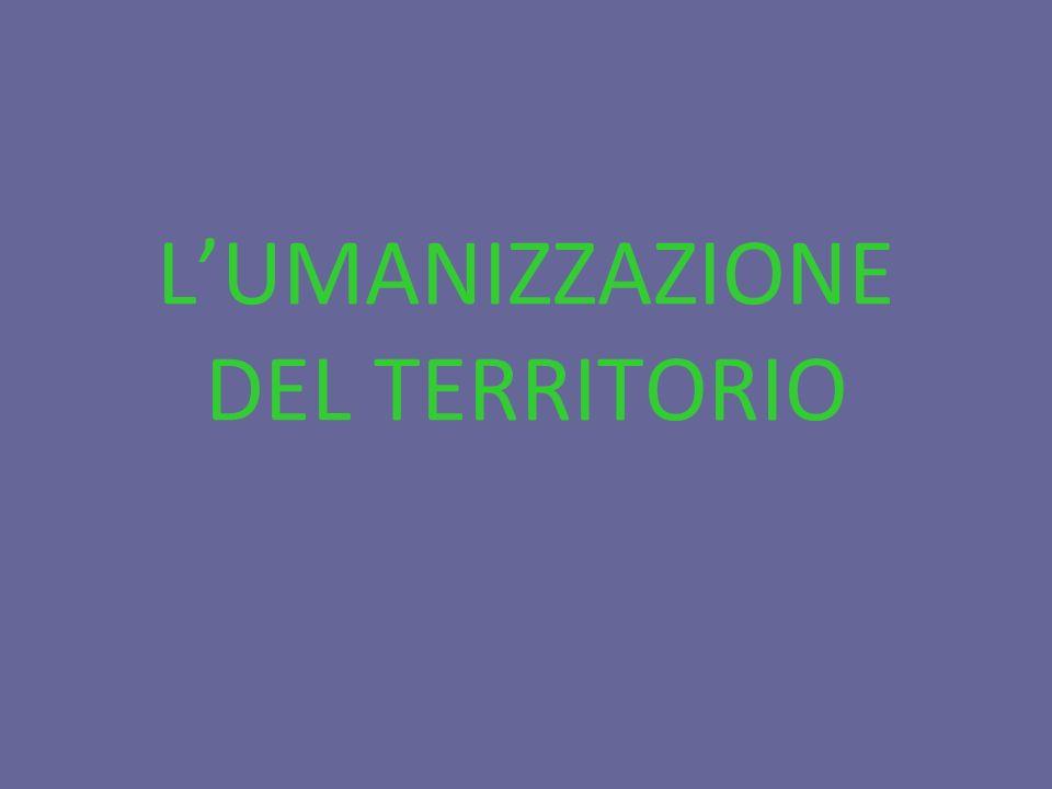 L'UMANIZZAZIONE DEL TERRITORIO