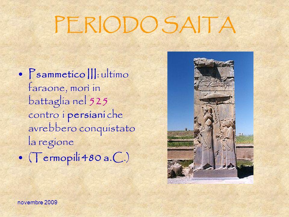 PERIODO SAITA Psammetico III: ultimo faraone, morì in battaglia nel 525 contro i persiani che avrebbero conquistato la regione.