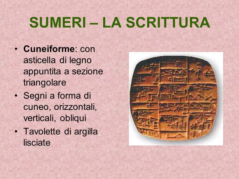 SUMERI – LA SCRITTURA Cuneiforme: con asticella di legno appuntita a sezione triangolare. Segni a forma di cuneo, orizzontali, verticali, obliqui.