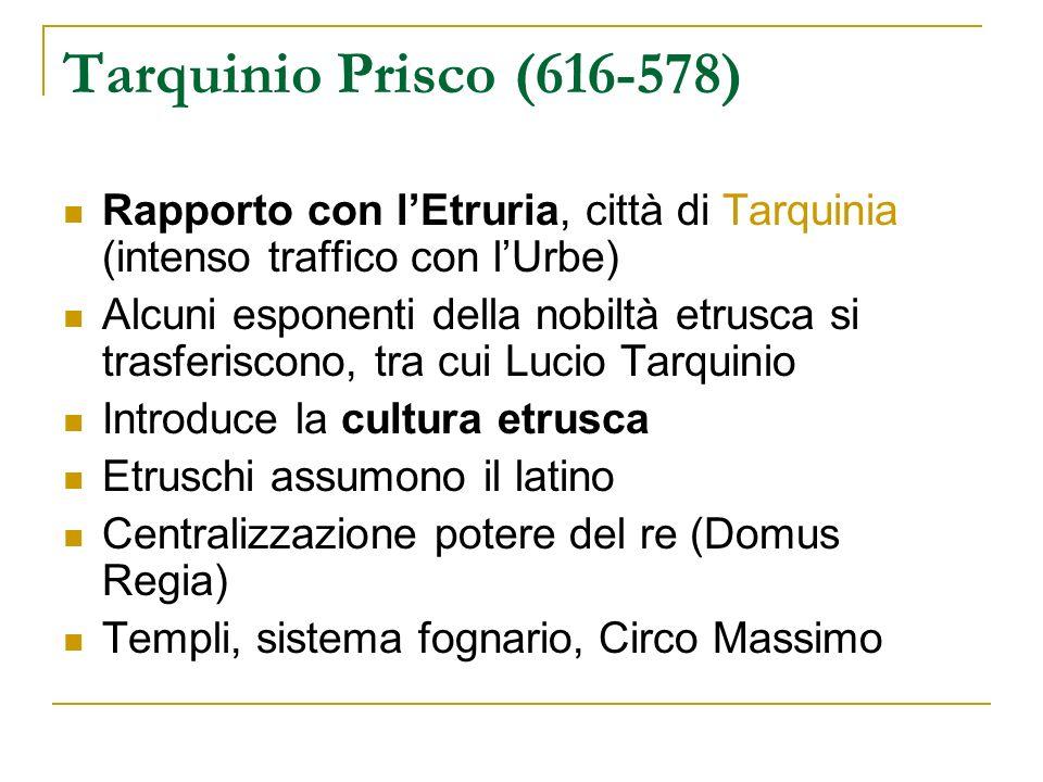 Tarquinio Prisco (616-578)Rapporto con l'Etruria, città di Tarquinia (intenso traffico con l'Urbe)