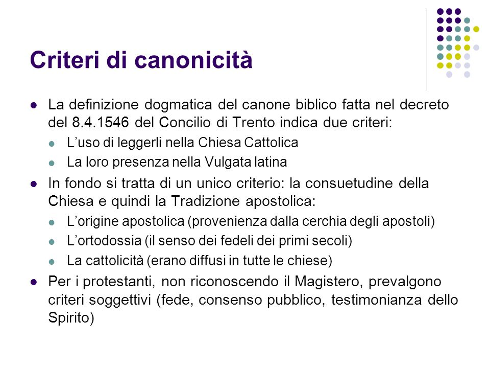 Criteri di canonicità La definizione dogmatica del canone biblico fatta nel decreto del 8.4.1546 del Concilio di Trento indica due criteri:
