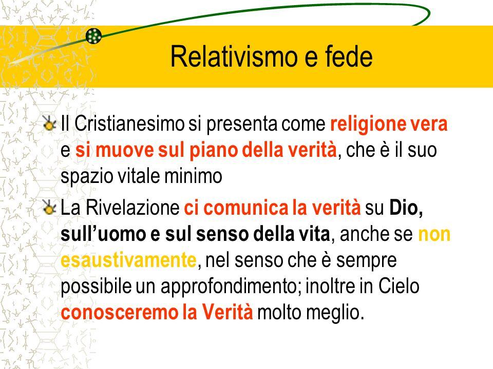 Relativismo e fede Il Cristianesimo si presenta come religione vera e si muove sul piano della verità, che è il suo spazio vitale minimo.