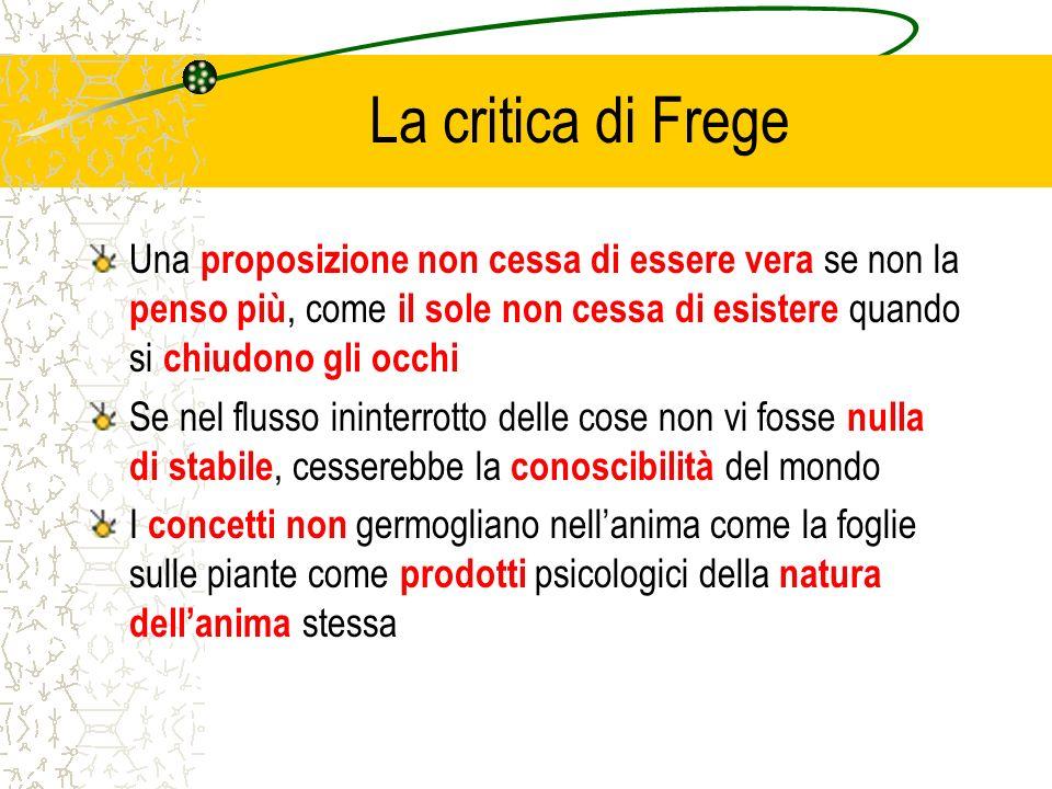 La critica di Frege Una proposizione non cessa di essere vera se non la penso più, come il sole non cessa di esistere quando si chiudono gli occhi.