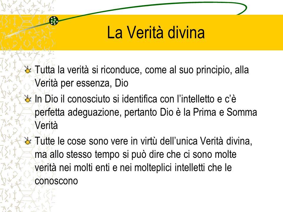 La Verità divina Tutta la verità si riconduce, come al suo principio, alla Verità per essenza, Dio.
