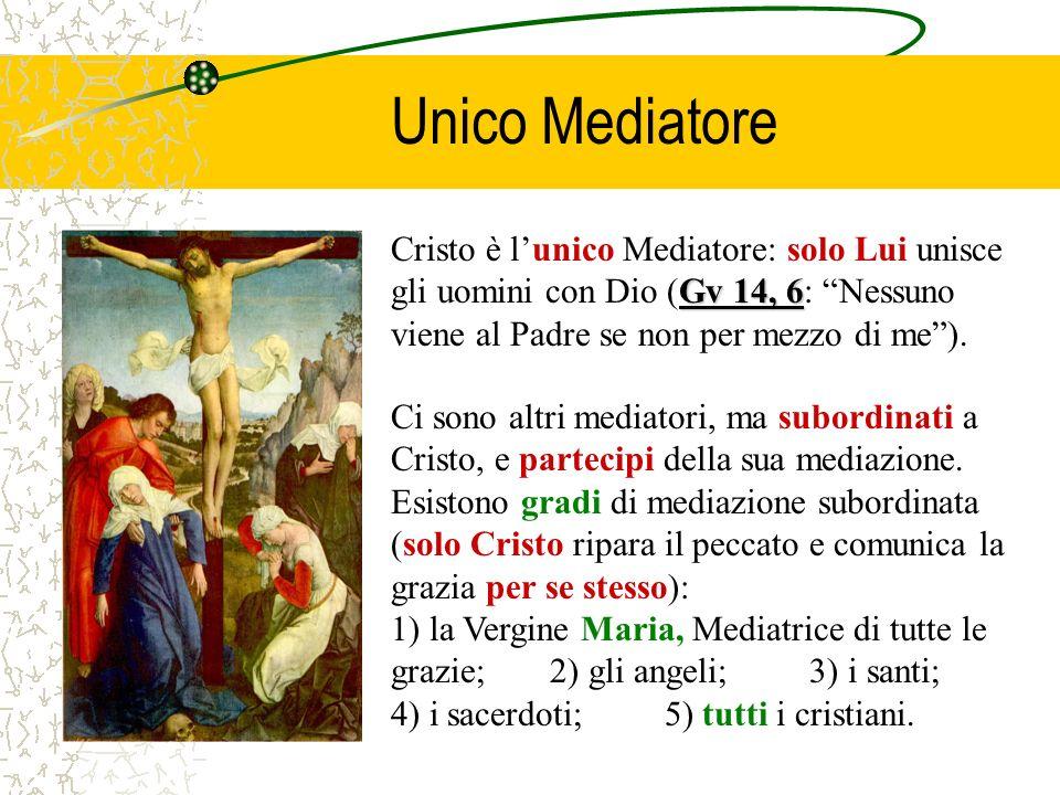 Unico MediatoreCristo è l'unico Mediatore: solo Lui unisce gli uomini con Dio (Gv 14, 6: Nessuno viene al Padre se non per mezzo di me ).
