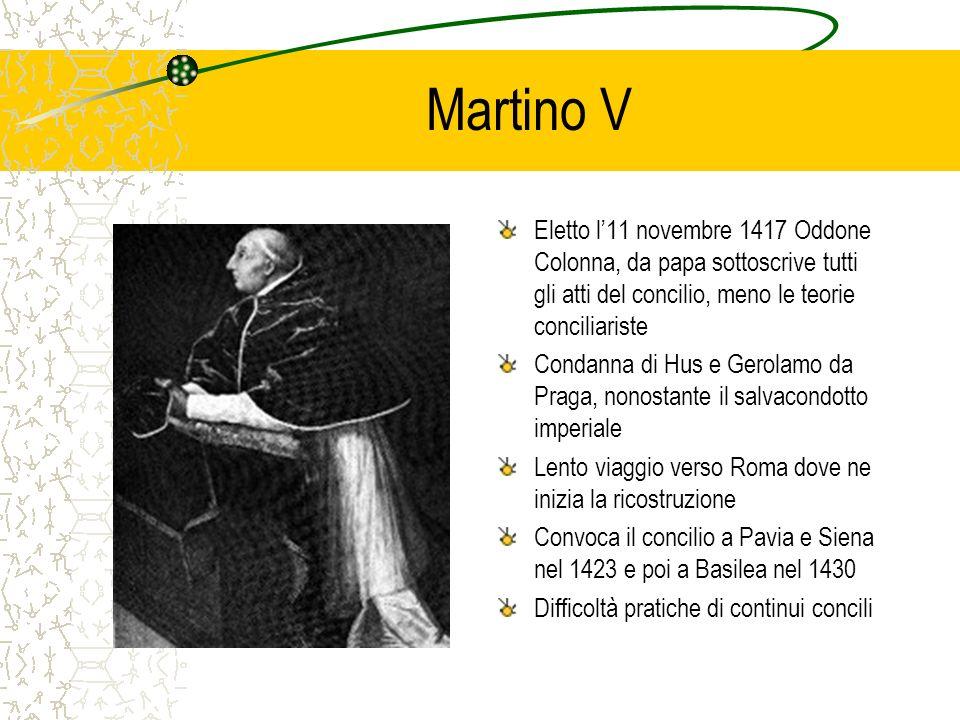 Martino V Eletto l'11 novembre 1417 Oddone Colonna, da papa sottoscrive tutti gli atti del concilio, meno le teorie conciliariste.