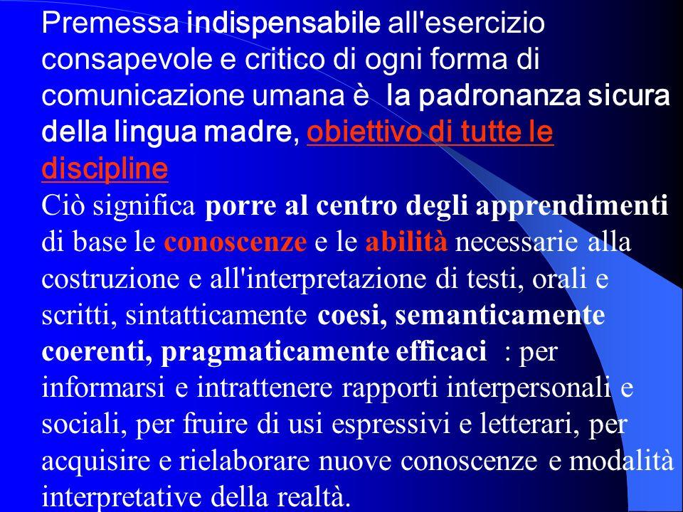 Premessa indispensabile all esercizio consapevole e critico di ogni forma di comunicazione umana è la padronanza sicura della lingua madre, obiettivo di tutte le discipline