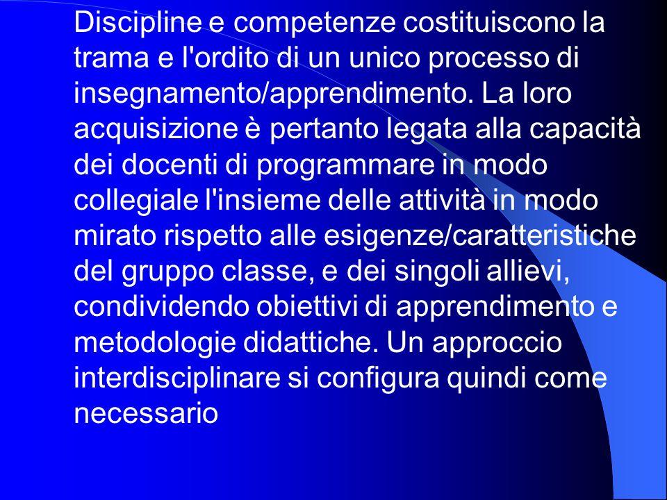 Discipline e competenze costituiscono la trama e l ordito di un unico processo di insegnamento/apprendimento.