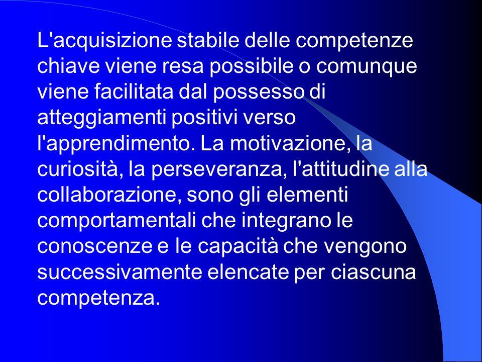 L acquisizione stabile delle competenze chiave viene resa possibile o comunque viene facilitata dal possesso di atteggiamenti positivi verso l apprendimento.