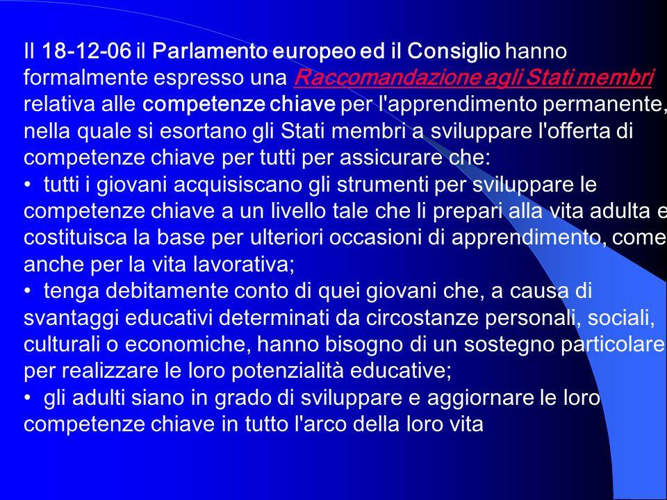 Il 18-12-06 il Parlamento europeo ed il Consiglio hanno formalmente espresso una Raccomandazione agli Stati membri relativa alle competenze chiave per l apprendimento permanente, nella quale si esortano gli Stati membri a sviluppare l offerta di competenze chiave per tutti per assicurare che: