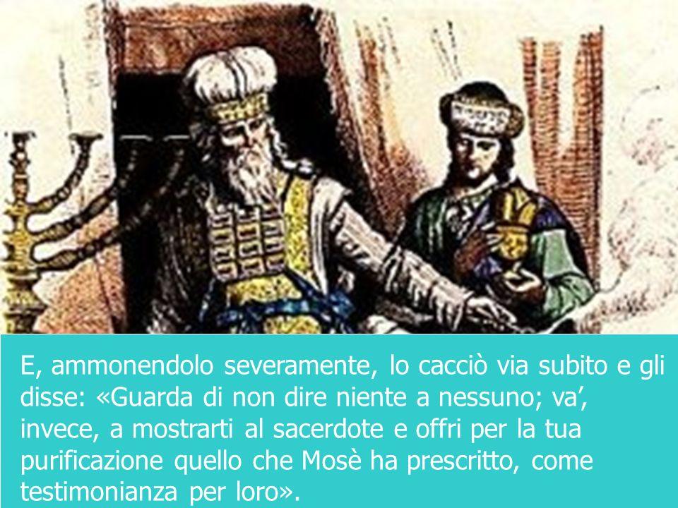 E, ammonendolo severamente, lo cacciò via subito e gli disse: «Guarda di non dire niente a nessuno; va', invece, a mostrarti al sacerdote e offri per la tua purificazione quello che Mosè ha prescritto, come testimonianza per loro».