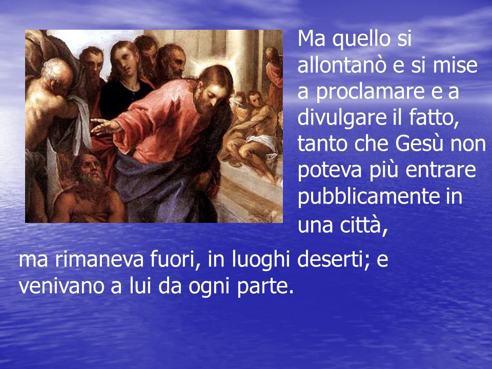 Ma quello si allontanò e si mise a proclamare e a divulgare il fatto, tanto che Gesù non poteva più entrare pubblicamente in una città,