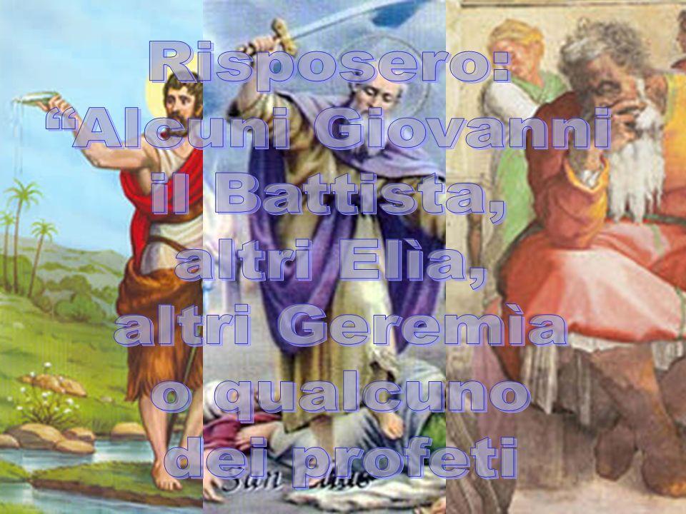 Risposero: Alcuni Giovanni il Battista, altri Elìa, altri Geremìa o qualcuno dei profeti