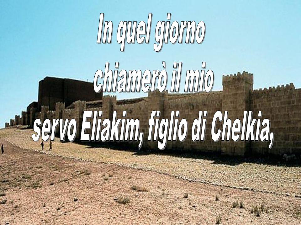 servo Eliakim, figlio di Chelkia,