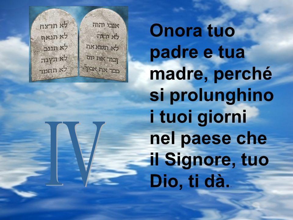 Onora tuo padre e tua madre, perché si prolunghino i tuoi giorni nel paese che il Signore, tuo Dio, ti dà..