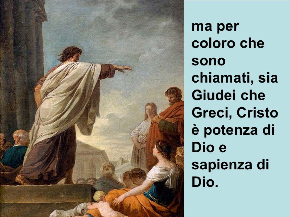ma per coloro che sono chiamati, sia Giudei che Greci, Cristo è potenza di Dio e sapienza di Dio.