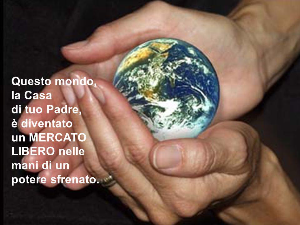 Questo mondo, la Casa di tuo Padre, è diventato un MERCATO LIBERO nelle mani di un potere sfrenato.