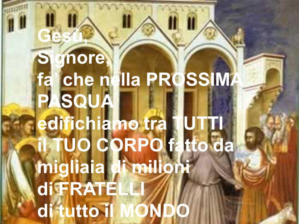 Gesù, Signore, fa' che nella PROSSIMA PASQUA edifichiamo tra TUTTI il TUO CORPO fatto da migliaia di milioni di FRATELLI di tutto il MONDO.
