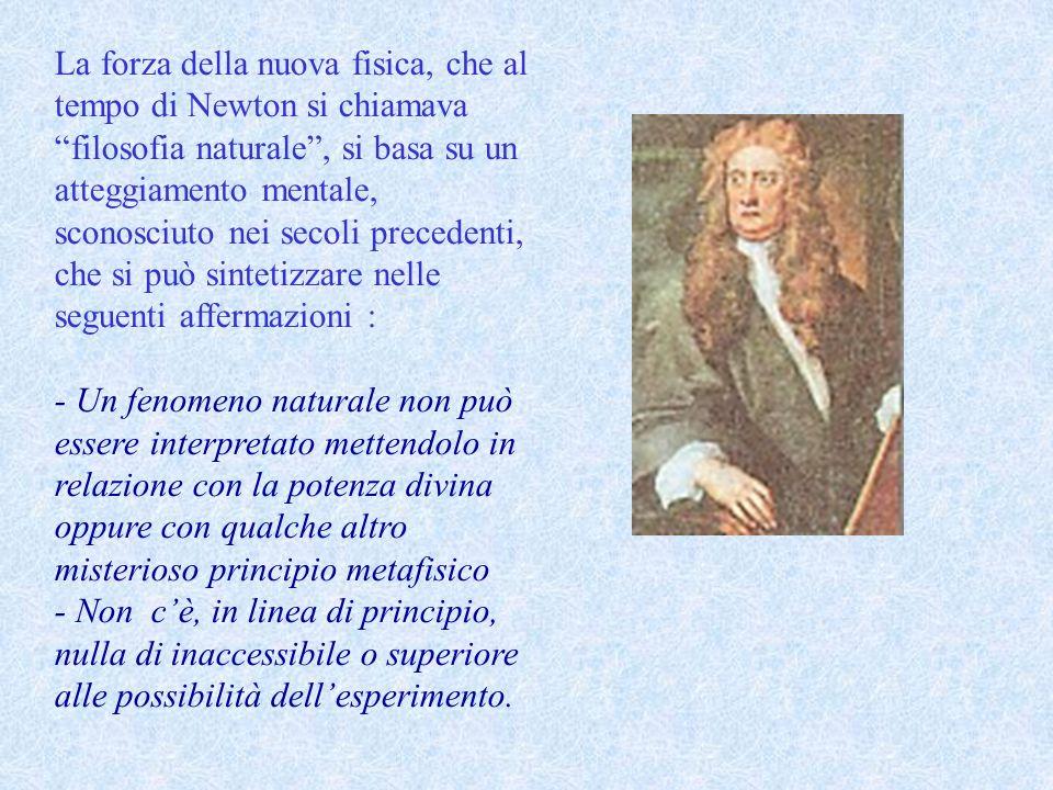La forza della nuova fisica, che al tempo di Newton si chiamava filosofia naturale , si basa su un atteggiamento mentale, sconosciuto nei secoli precedenti, che si può sintetizzare nelle seguenti affermazioni :