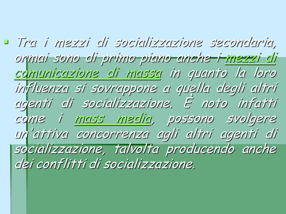 Tra i mezzi di socializzazione secondaria, ormai sono di primo piano anche i mezzi di comunicazione di massa in quanto la loro influenza si sovrappone a quella degli altri agenti di socializzazione.