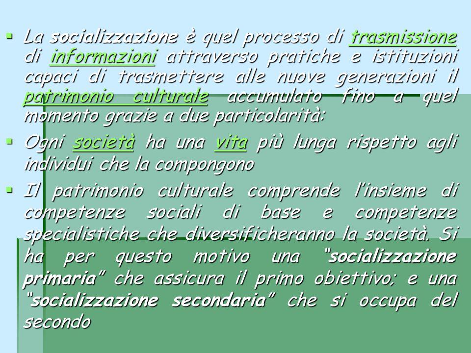 La socializzazione è quel processo di trasmissione di informazioni attraverso pratiche e istituzioni capaci di trasmettere alle nuove generazioni il patrimonio culturale accumulato fino a quel momento grazie a due particolarità:
